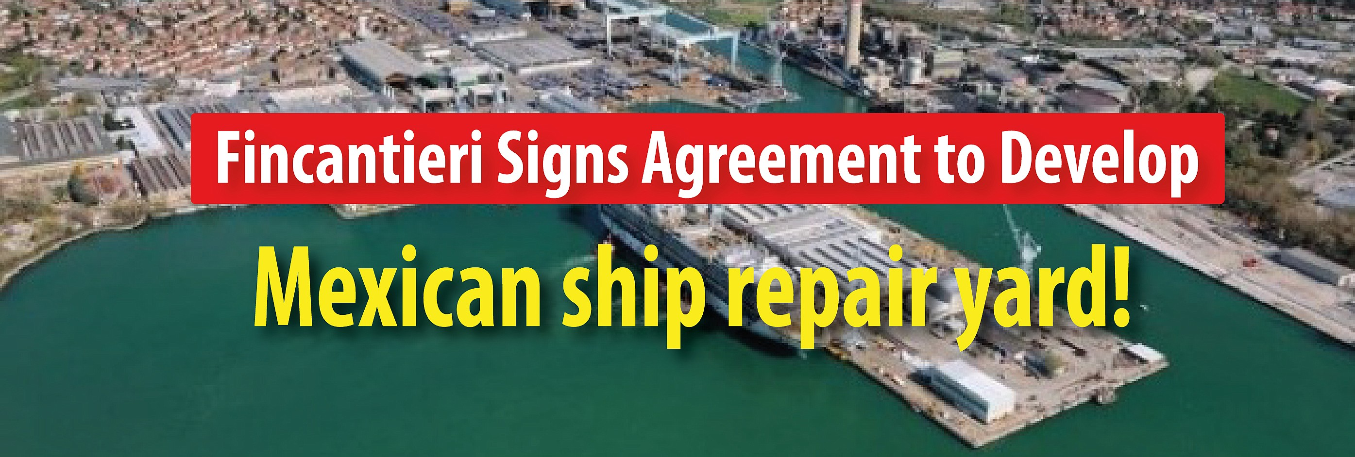 Fincantieri Signs Agreement to Develop New Mexican Ship Repair Yard!